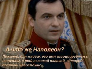А что же Наполеон? Пожалуй, для многих его имя ассоциируется с величием, с то