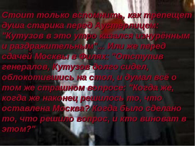 """Стоит только вспомнить, как трепещет душа старика перед Аустерлицем: """"Кутузов..."""