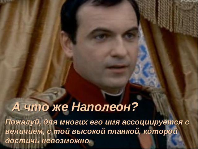 А что же Наполеон? Пожалуй, для многих его имя ассоциируется с величием, с то...