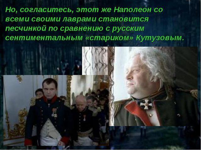 Но, согласитесь, этот же Наполеон со всеми своими лаврами становится песчинко...
