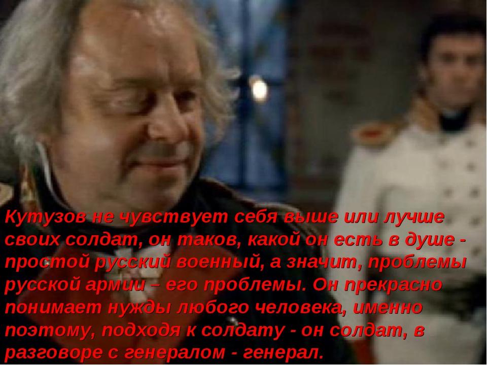 Кутузов не чувствует себя выше или лучше своих солдат, он таков, какой он ест...