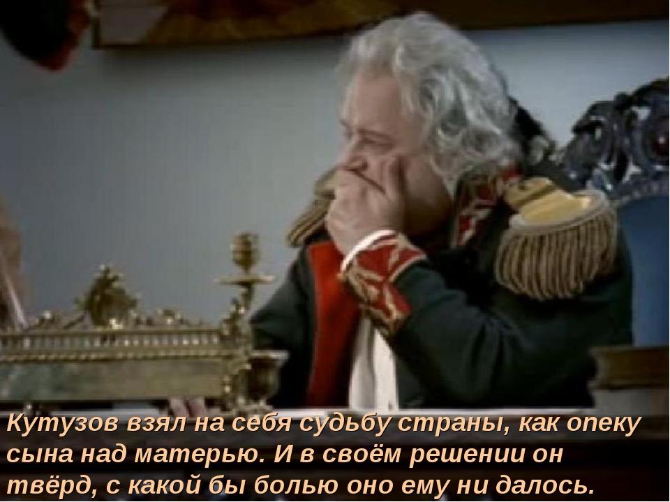 Кутузов взял на себя судьбу страны, как опеку сына над матерью. И в своём реш...