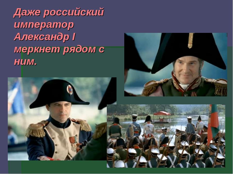 Даже российский император Александр I меркнет рядом с ним.