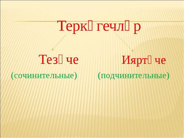 Теркәгечләр Тезүче Ияртүче (сочинительные) (подчинительные)