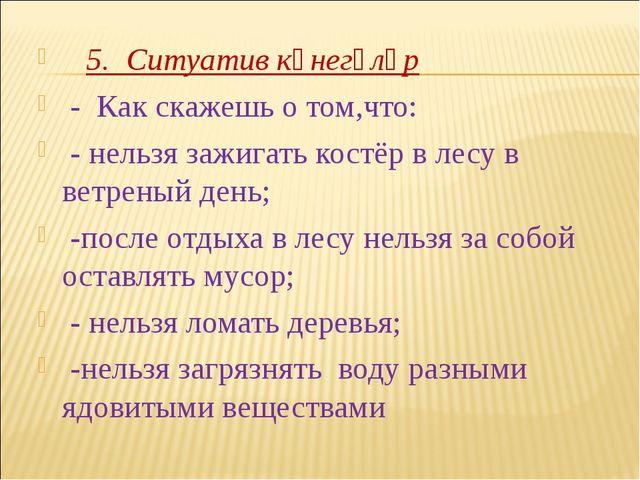 5. Ситуатив күнегүләр - Как скажешь о том,что: - нельзя зажигать костёр в...