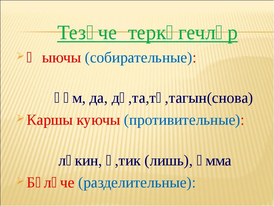 Тезүче теркәгечләр Җыючы (собирательные): һәм, да, дә,та,тә,тагын(снова) Кар...