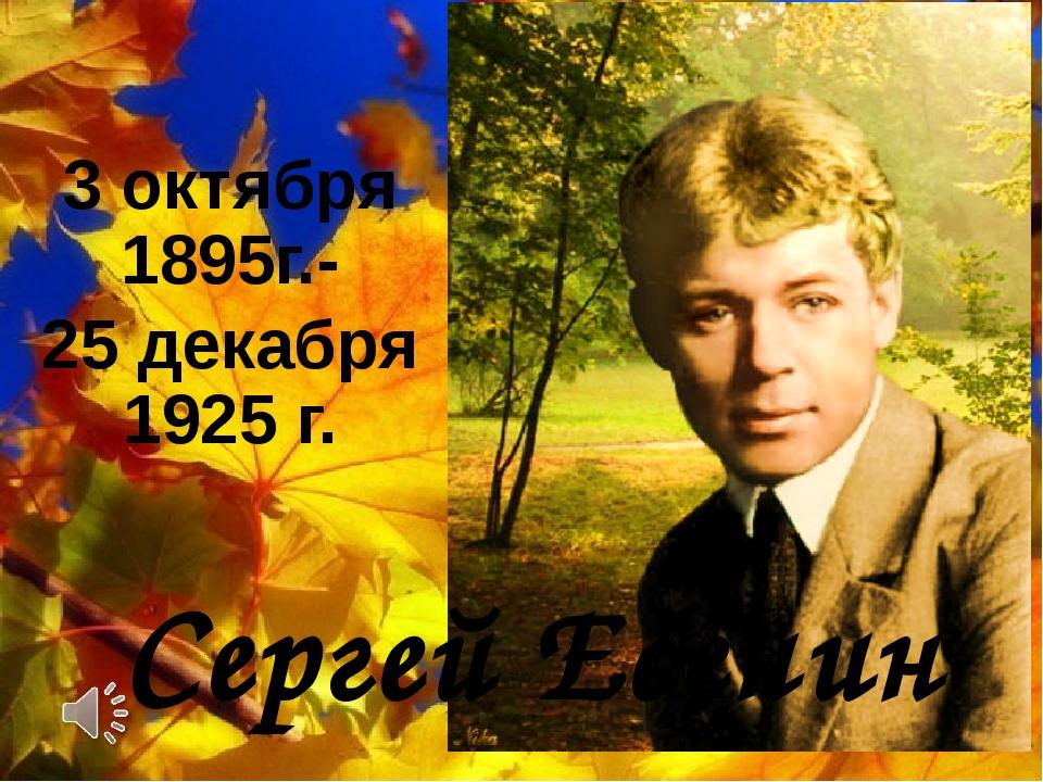 3 октября 1895г.- 25 декабря 1925 г. Сергей Есенин