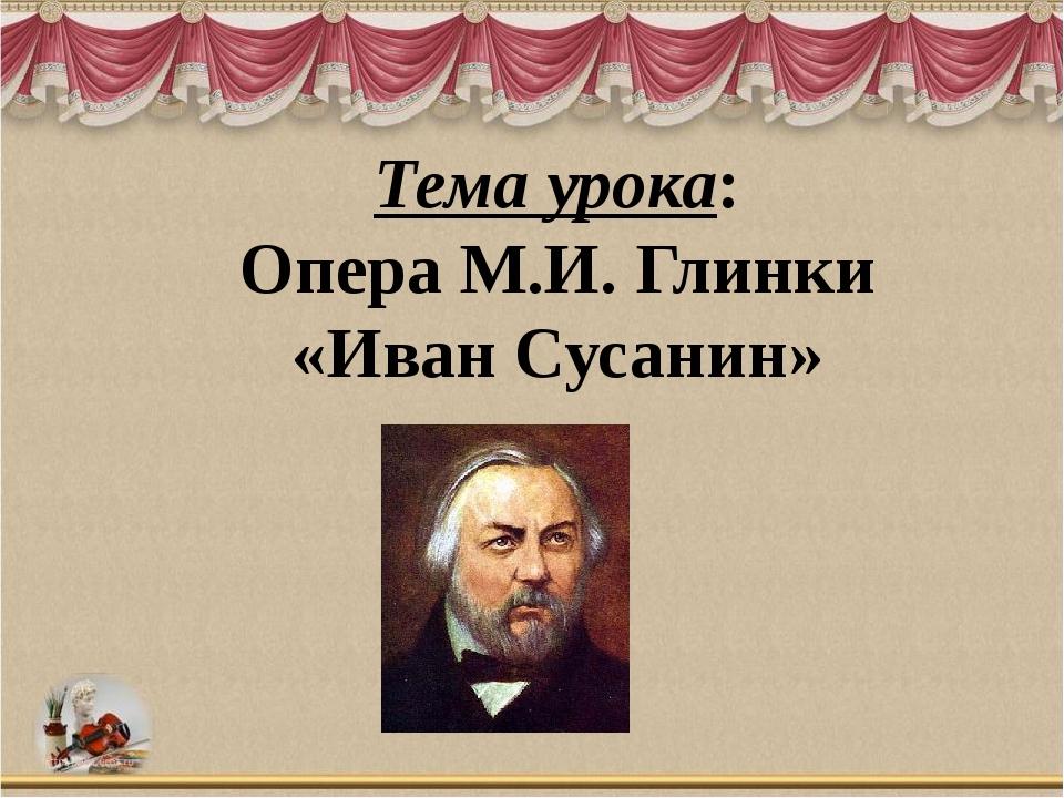 Тема урока: Опера М.И. Глинки «Иван Сусанин»