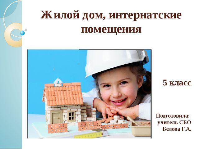 Жилой дом, интернатские помещения 5 класс Подготовила: учитель СБО Белова Г.А.