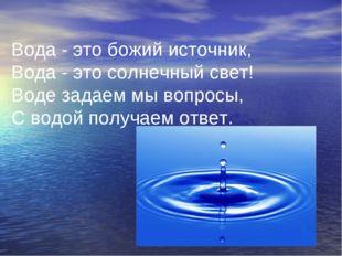Вода - это божий источник, Вода - это солнечный свет! Воде задаем мы вопросы,