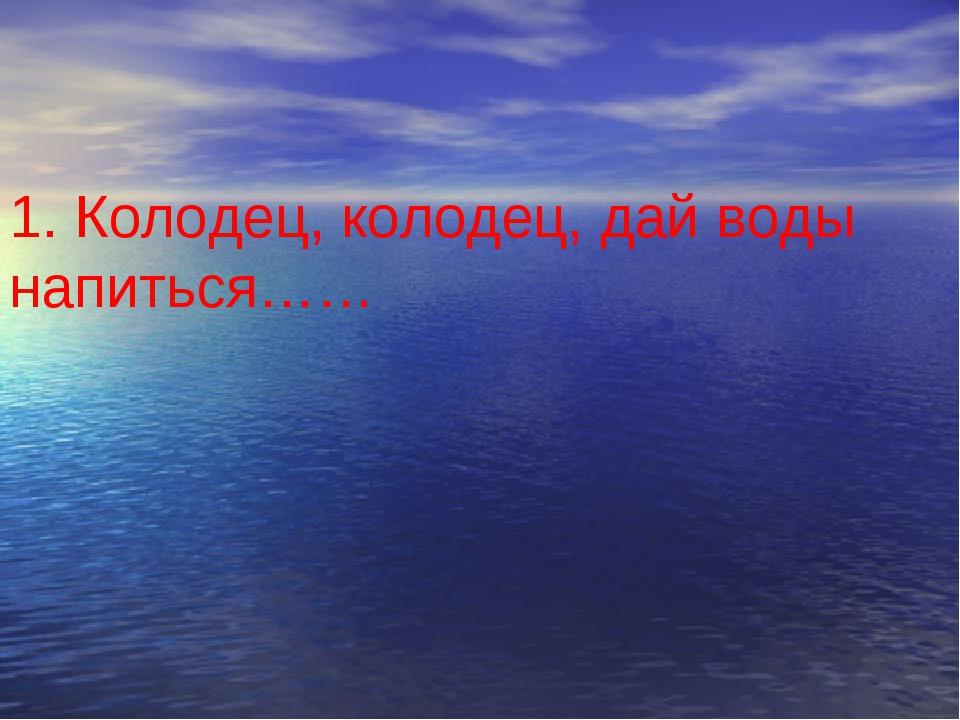 1. Колодец, колодец, дай воды напиться……
