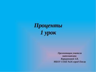 Проценты 1 урок Презентация учителя математики Коршуновой З.В. МБОУ СОШ №26 г