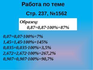Работа по теме Стр. 237, №1562 Образец: 0,87=0,87·100%=87% 0,07=0,07·100%=7%