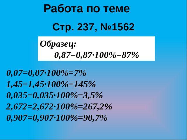 Работа по теме Стр. 237, №1562 Образец: 0,87=0,87·100%=87% 0,07=0,07·100%=7%...