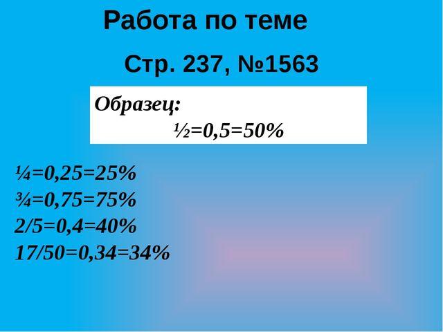 Работа по теме Стр. 237, №1563 Образец: ½=0,5=50% ¼=0,25=25% ¾=0,75=75% 2/5=0...