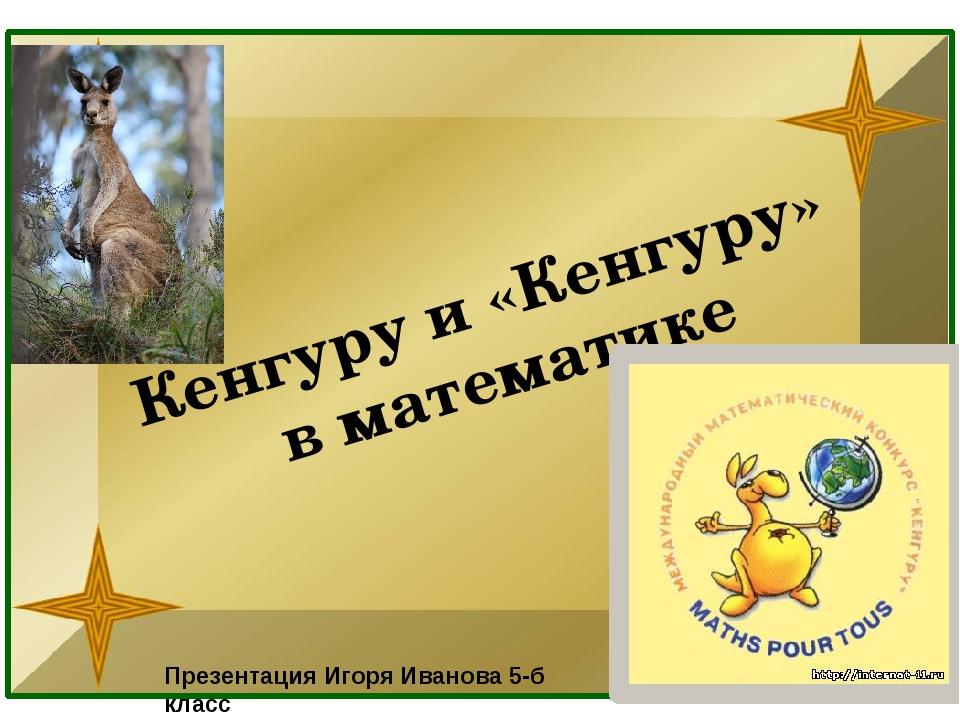 Кенгуру и «Кенгуру» в математике Презентация Игоря Иванова 5-б класс