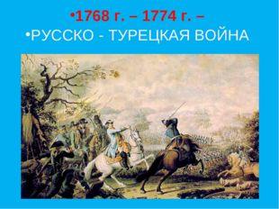1768 г. – 1774 г. – РУССКО - ТУРЕЦКАЯ ВОЙНА