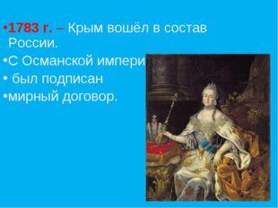1783 г. – Крым вошёл в состав России. С Османской империей был подписан мирны
