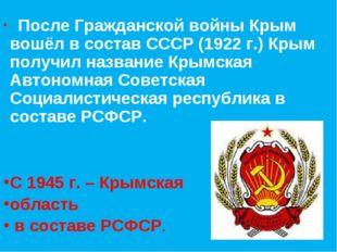 После Гражданской войны Крым вошёл в состав СССР (1922 г.) Крым получил назв