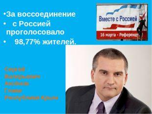 За воссоединение с Россией проголосовало 98,77% жителей. Сергей Валерьевич Ак