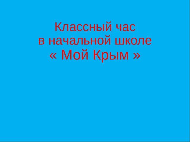 Классный час в начальной школе « Мой Крым »