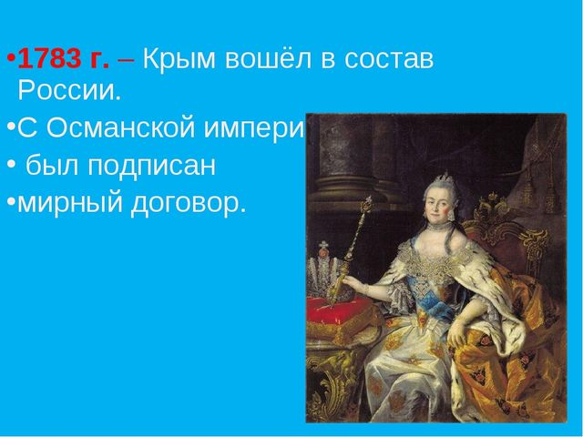 1783 г. – Крым вошёл в состав России. С Османской империей был подписан мирны...