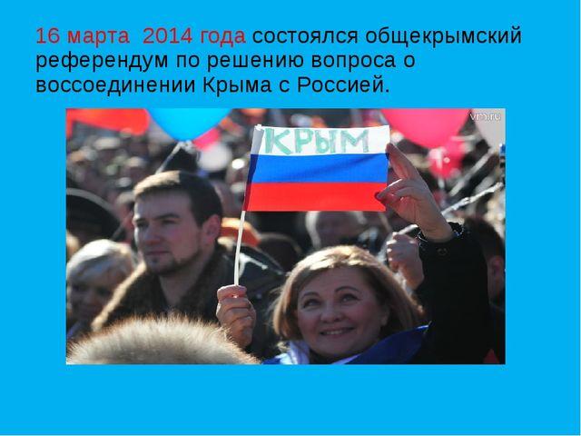 16 марта 2014 года состоялся общекрымский референдум по решению вопроса о вос...