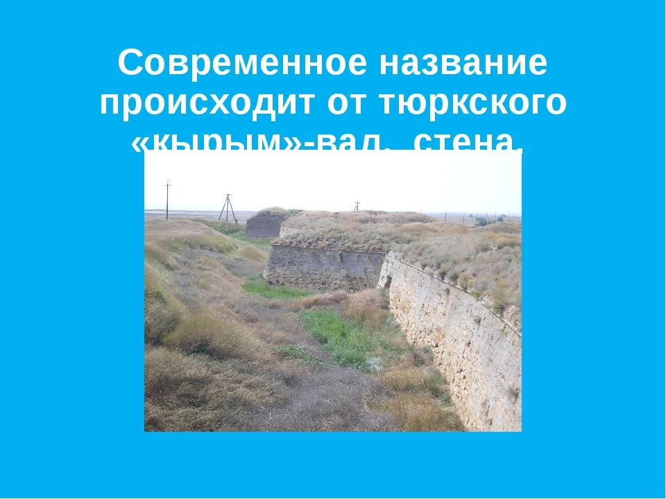 Современное название происходит от тюркского «кырым»-вал, стена.
