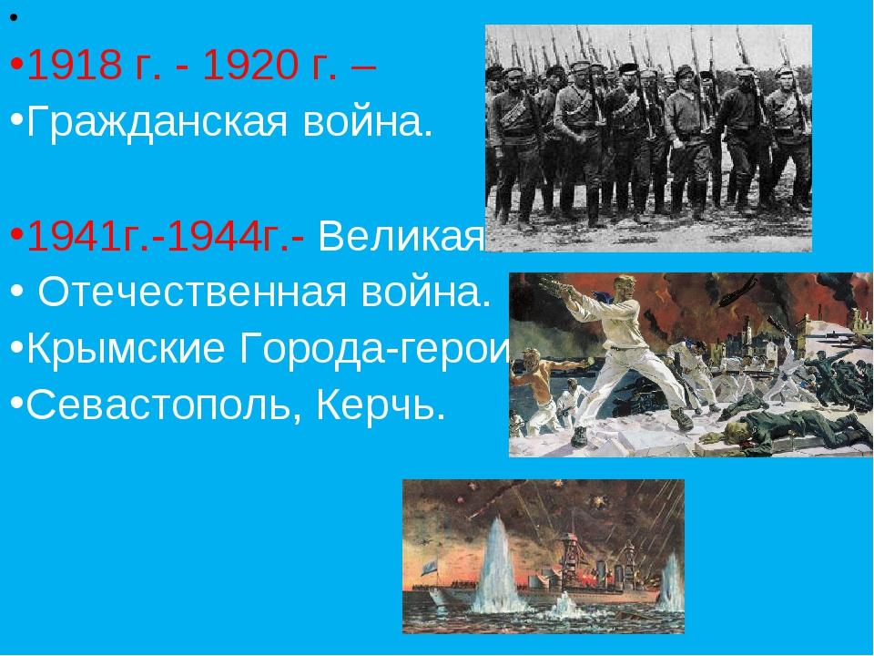1918 г. - 1920 г. – Гражданская война. 1941г.-1944г.- Великая Отечественная...
