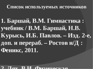 Список используемых источников 1. Баршай, В.М. Гимнастика : учебник / В.М. Ба