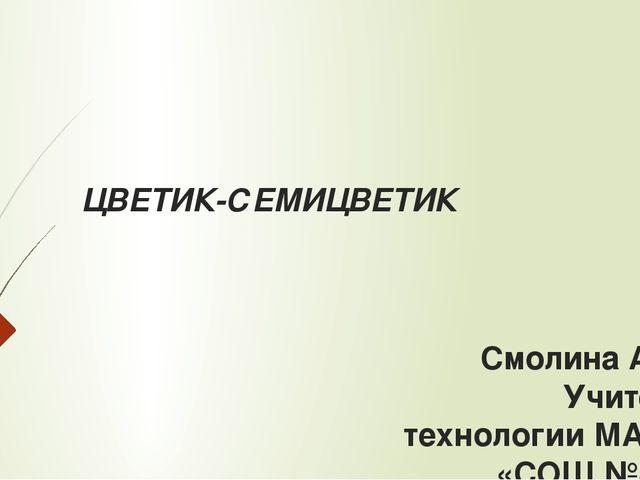 ЦВЕТИК-СЕМИЦВЕТИК Смолина А.В. Учитель технологии МАОУ «СОШ №80»