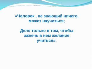 «Человек , не знающий ничего, может научиться; Дело только в том, чтобы зажеч