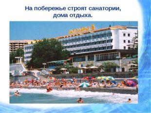 На побережье строят санатории, дома отдыха.