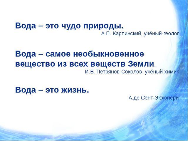 Вода – это чудо природы. А.П. Карпинский, учёный-геолог Вода – самое необыкно...