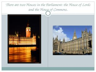 There are two Houses in the Parliament: the House of Lords and the House of C