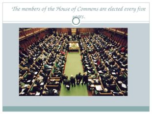 The members of the House of Commons are elected every five years.
