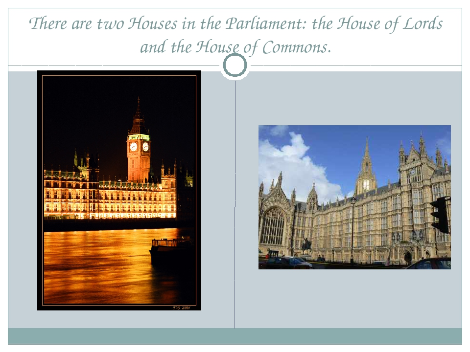 There are two Houses in the Parliament: the House of Lords and the House of C...
