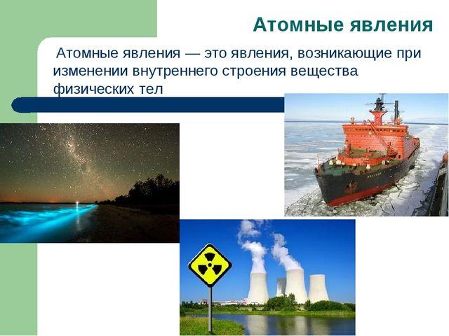Атомные явления Атомные явления— это явления, возникающие при изменении вну...