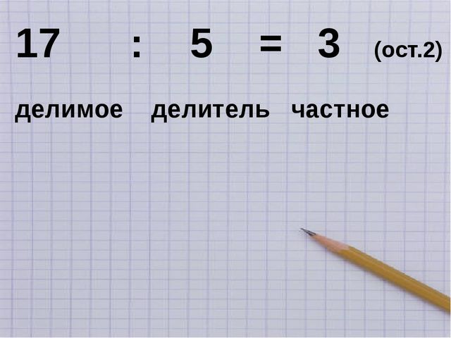 17 : 5 = 3 (ост.2) делимое делитель частное