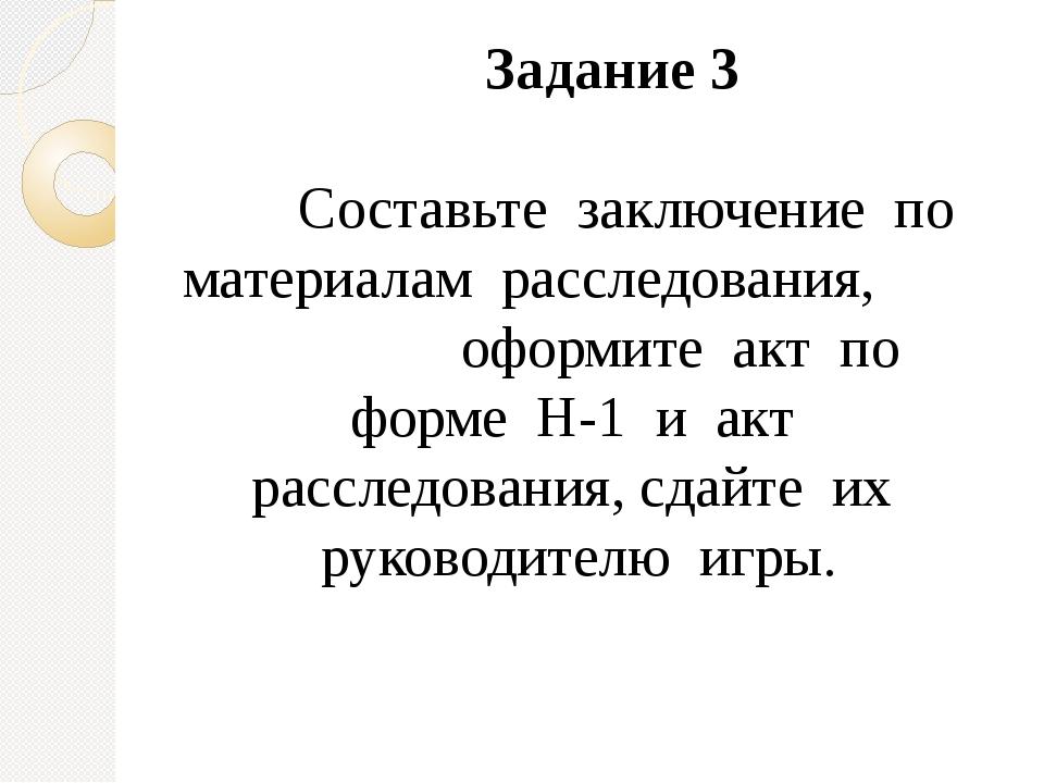 Задание 3 Составьте заключение по материалам расследования, оформите акт по ф...