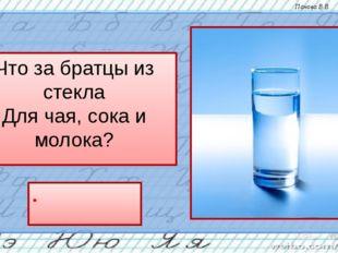 Что за братцы из стекла Для чая, сока и молока? стак`ан Панова В.В.