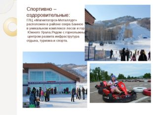 Спортивно – оздоровительные: ГЛЦ «Магнитогорск-Металлург» расположен в районе