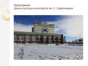Культурные: Дворец культуры металлургов им. С. Орджоникидзе