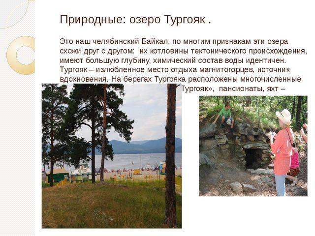 Природные: озеро Тургояк . Это наш челябинский Байкал, по многим признакам эт...