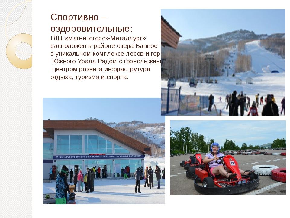 Спортивно – оздоровительные: ГЛЦ «Магнитогорск-Металлург» расположен в районе...