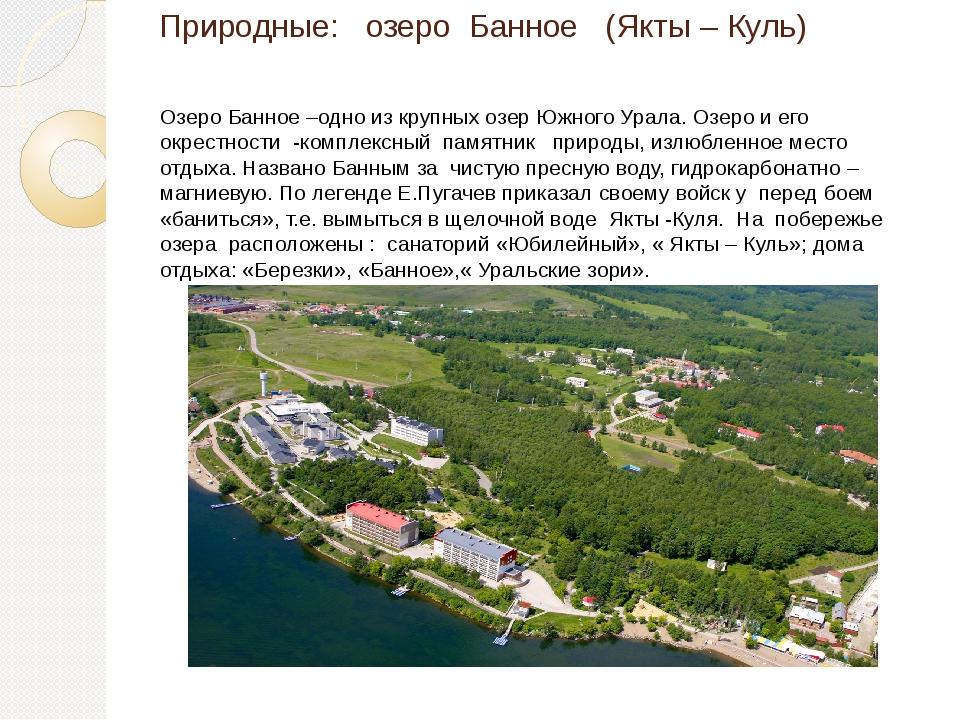 Природные: озеро Банное (Якты – Куль) Озеро Банное –одно из крупных озер Южно...