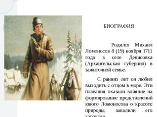 БИОГРАФИЯ Родился Михаил Ломоносов 8 (19) ноября 1711 года в селе Денисовка