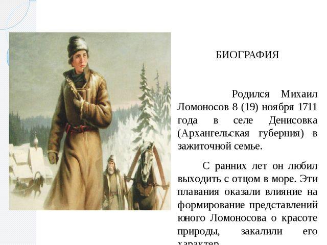 БИОГРАФИЯ Родился Михаил Ломоносов 8 (19) ноября 1711 года в селе Денисовка...
