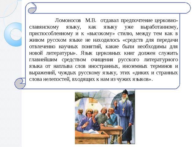 Ломоносов М.В. отдавал предпочтение церковно-славянскому языку, как языку уж...