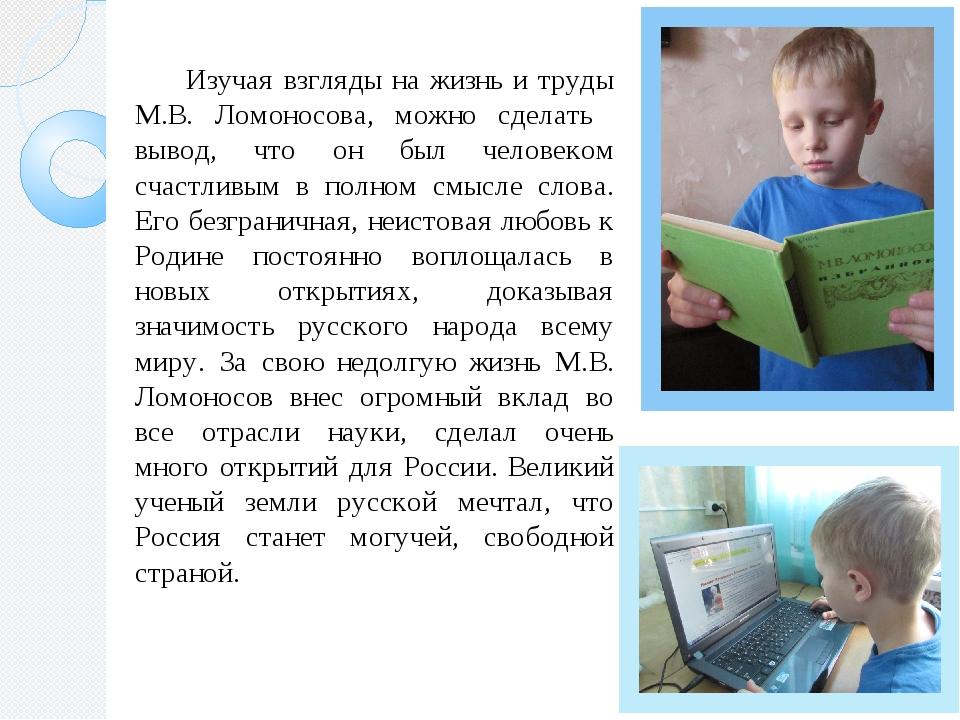 Изучая взгляды на жизнь и труды М.В. Ломоносова, можно сделать вывод, что он...
